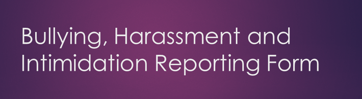 BULLYING, HARASSMENT AND INTIMIDATION REPORTING FORM